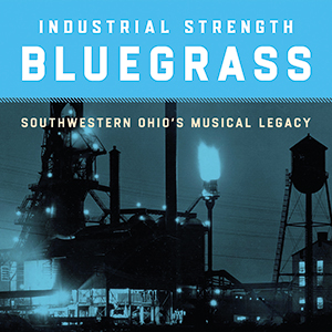 Review of Industrial Strength Bluegrass: Southwestern Ohio's Musical Legacy